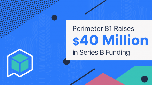 An Exciting Announcement: Perimeter 81 Raises $40 Million in Series B Funding Led by Insight Partners