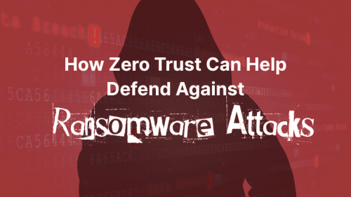 How Zero Trust Can Help Defend Against Ransomware Attacks